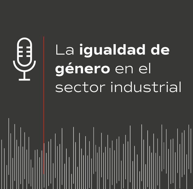 Podcast La igualdad de género en el sector industrial